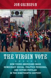 Virgin VoteHow Young Americans Made Democracy Social, Politics Personal, and Voting Popular in the Nineteenth Century