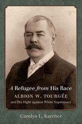 A Refugee from His RaceAlbion W. Tourgée and His Fight against White Supremacy$