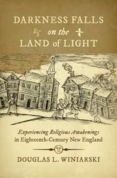 Darkness Falls on the Land of LightExperiencing Religious Awakenings in Eighteenth-Century New England