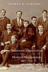 American Universities and the Birth of Modern Mormonism, 1867-1940 $