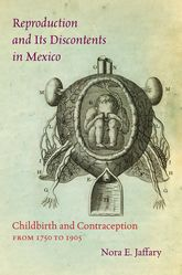 Reproduction and Its Discontents in Mexico: Childbirth and Contraception from 1750 to 1905