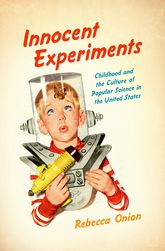 Innocent Experiments – Childhood and the Culture of Public Science in the United States - North Carolina Scholarship Online