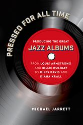 Pressed for All TimeProducing the Great Jazz Albums from Louis Armstrong and Billie Holiday to Miles Davis and Diana Krall$