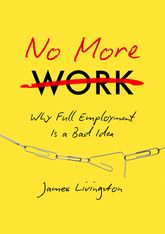 No More WorkWhy 'Full Employment' is a Bad Idea, or, what Happens when Work Disappears