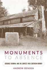 Monuments to AbsenceCherokee Removal and the Contest over Southern Memory$