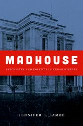 Madhouse – Psychiatry and Politics in Cuban History - North Carolina Scholarship Online