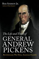 Life and Times of General Andrew PickensRevolutionary War Hero, American Founder$