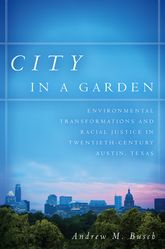 City in a GardenEnvironmental Transformations and Racial Justice in Twentieth-Century Austin, Texas$