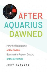 After Aquarius Dawned – How the Revolutions of the Sixties Became the Popular Culture of the Seventies | North Carolina Scholarship Online
