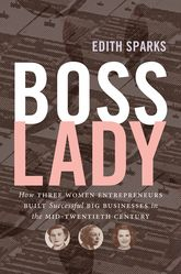 Boss LadyHow Three Women Entrepreneurs Built Successful Big Businesses in the Mid-Twentieth Century