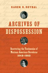 Archives of Dispossession: Recovering the Testimonios of Mexican American Herederas, 1848-1960