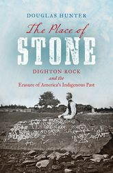 Place of StoneDighton Rock and the Erasure of America's Indigenous Past$