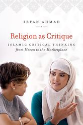 Religion as CritiqueIslamic Critical Thinking from Mecca to the Marketplace
