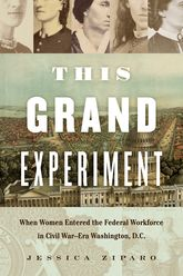 This Grand Experiment: When Women Entered the Federal Workforce in Civil War-Era Washington, D.C.
