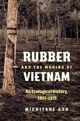 Rubber and the Making of VietnamAn Ecological History, 1897-1975$