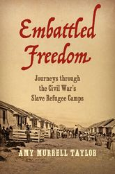 Embattled FreedomJourneys through the Civil War's Slave Refugee Camps$