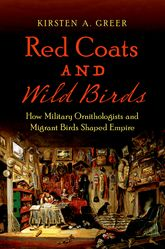 Red Coats and Wild BirdsHow Military Ornithologists and Migrant Birds Shaped Empire