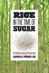 Rice in the Time of SugarThe Political Economy of Food in Cuba